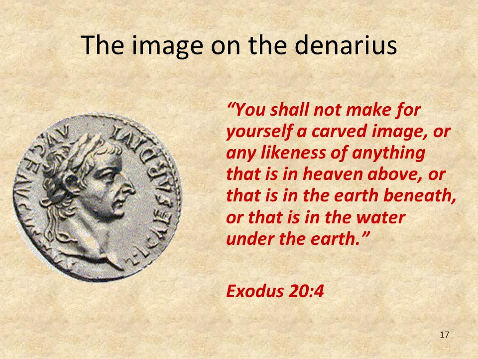 17 The image on the denarius You shall not make for yourself a carved image, or any likeness of anything that is in heaven above, or that is in the ea