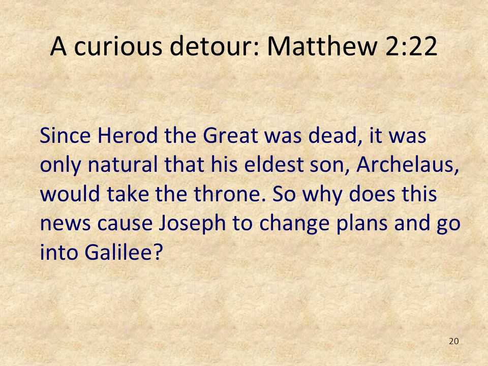 20 A curious detour: Matthew 2:22 Since Herod the Great was dead, it was only natural that his eldest son, Archelaus, would take the throne. So why do