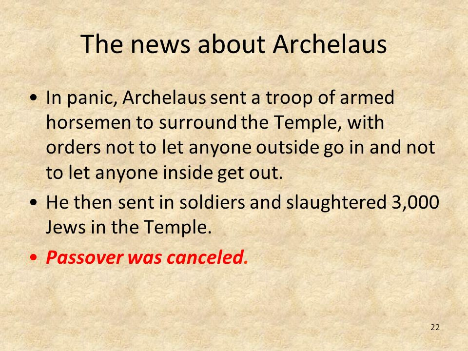 22 The news about Archelaus In panic, Archelaus sent a troop of armed horsemen to surround the Temple, with orders not to let anyone outside go in and