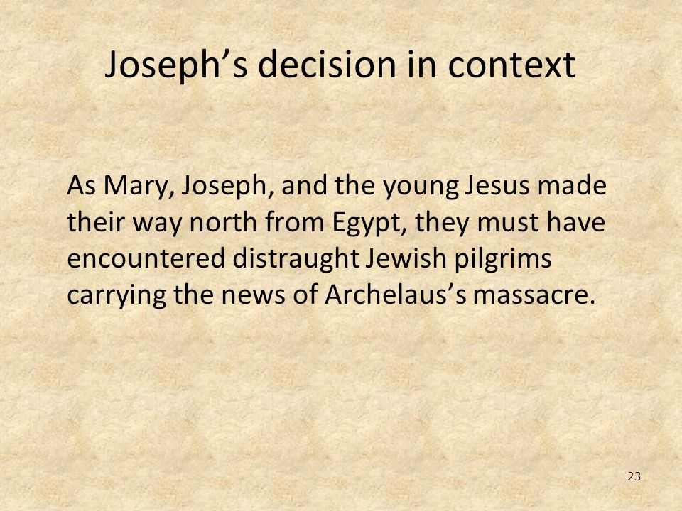 23 Josephs decision in context As Mary, Joseph, and the young Jesus made their way north from Egypt, they must have encountered distraught Jewish pilg