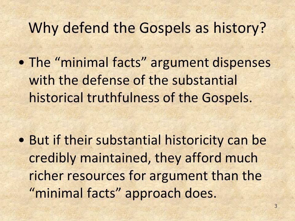 3 Why defend the Gospels as history? The minimal facts argument dispenses with the defense of the substantial historical truthfulness of the Gospels.