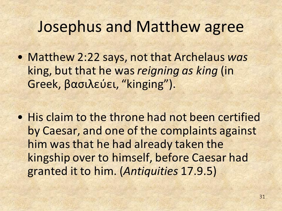 31 Josephus and Matthew agree Matthew 2:22 says, not that Archelaus was king, but that he was reigning as king (in Greek, βασιλεύει, kinging). His cla