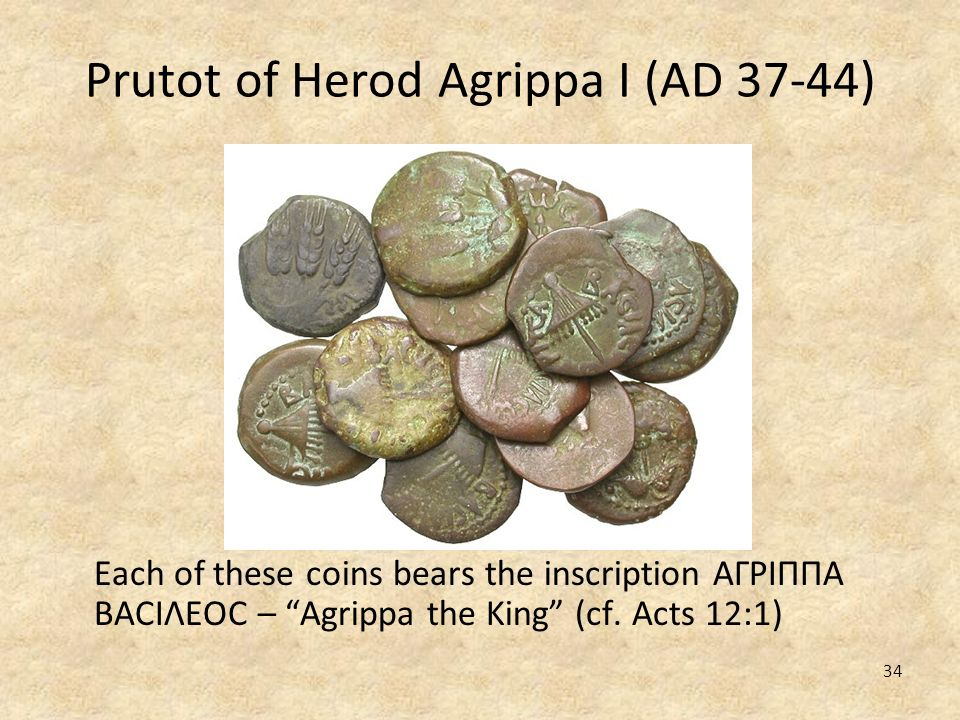 34 Prutot of Herod Agrippa I (AD 37-44) Each of these coins bears the inscription ΑΓΡΙΠΠΑ ΒΑCΙΛΕΟC – Agrippa the King (cf. Acts 12:1)