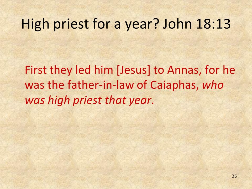 36 High priest for a year? John 18:13 First they led him [Jesus] to Annas, for he was the father-in-law of Caiaphas, who was high priest that year.