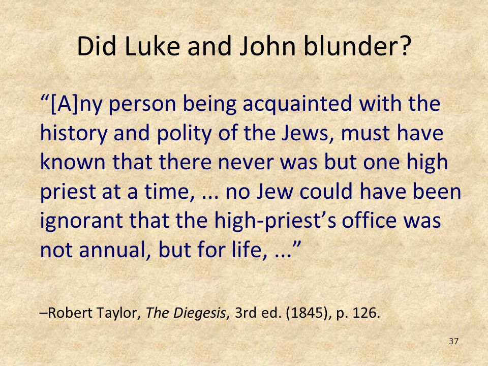 37 Did Luke and John blunder? [A]ny person being acquainted with the history and polity of the Jews, must have known that there never was but one high