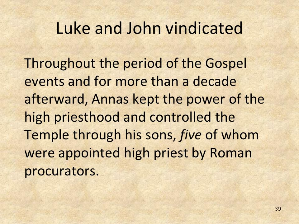 39 Luke and John vindicated Throughout the period of the Gospel events and for more than a decade afterward, Annas kept the power of the high priestho
