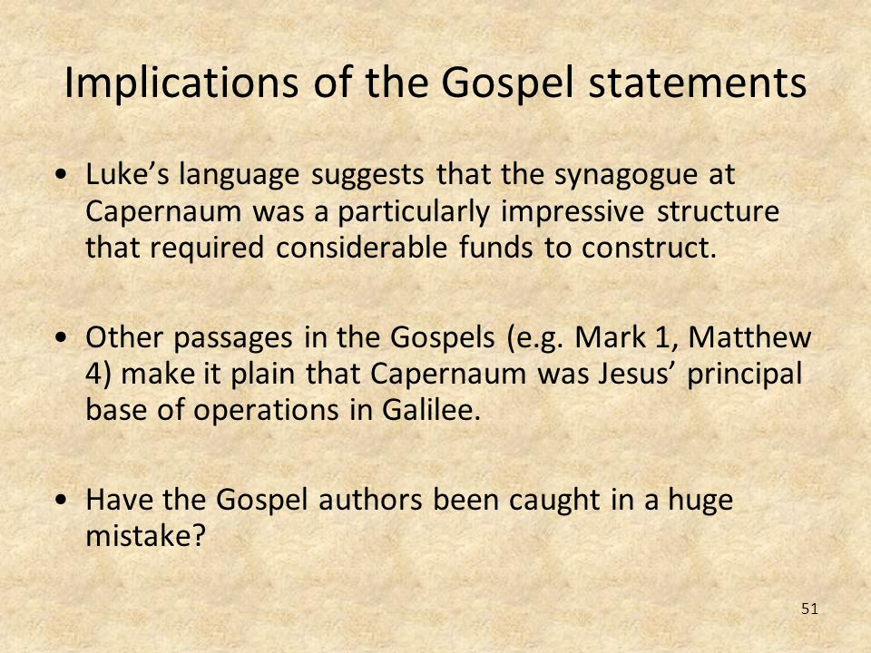 51 Implications of the Gospel statements Lukes language suggests that the synagogue at Capernaum was a particularly impressive structure that required