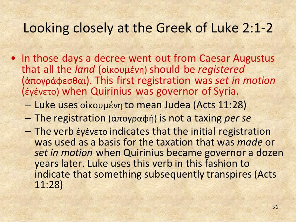 56 Looking closely at the Greek of Luke 2:1-2 In those days a decree went out from Caesar Augustus that all the land ( οκουμένη) should be registered