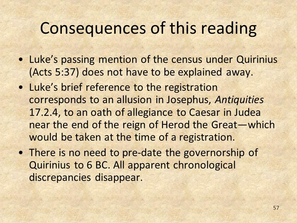57 Consequences of this reading Lukes passing mention of the census under Quirinius (Acts 5:37) does not have to be explained away. Lukes brief refere
