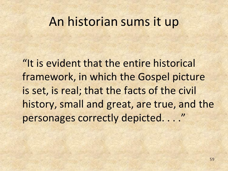 59 An historian sums it up It is evident that the entire historical framework, in which the Gospel picture is set, is real; that the facts of the civi