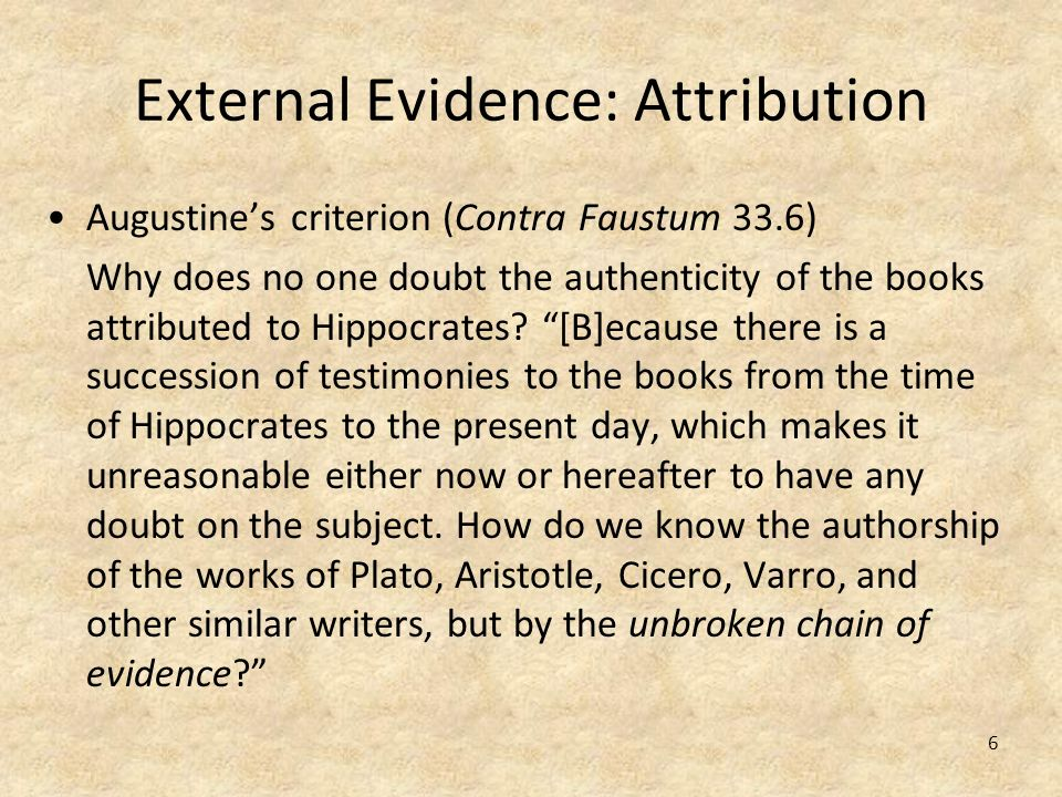 6 External Evidence: Attribution Augustines criterion (Contra Faustum 33.6) Why does no one doubt the authenticity of the books attributed to Hippocra