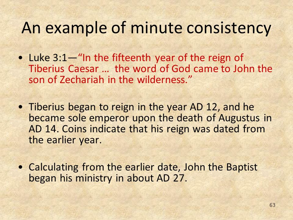 63 An example of minute consistency Luke 3:1In the fifteenth year of the reign of Tiberius Caesar … the word of God came to John the son of Zechariah