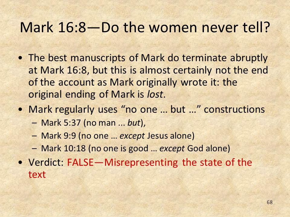 68 Mark 16:8Do the women never tell? The best manuscripts of Mark do terminate abruptly at Mark 16:8, but this is almost certainly not the end of the