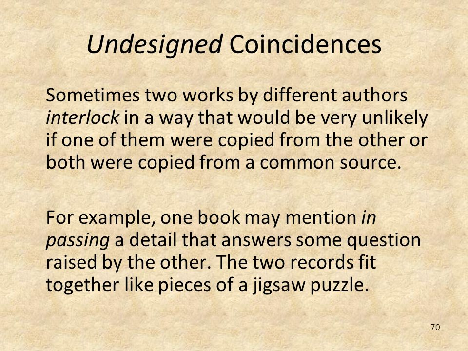 70 Undesigned Coincidences Sometimes two works by different authors interlock in a way that would be very unlikely if one of them were copied from the