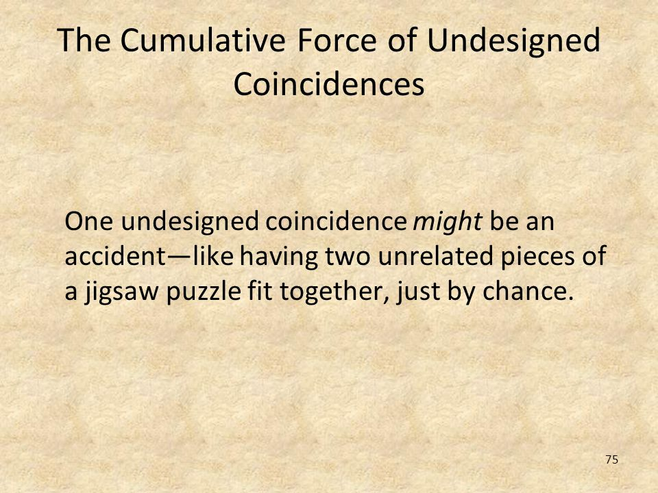 75 The Cumulative Force of Undesigned Coincidences One undesigned coincidence might be an accidentlike having two unrelated pieces of a jigsaw puzzle