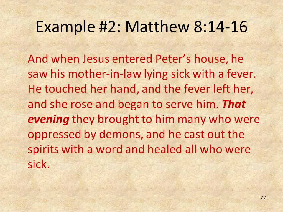 77 Example #2: Matthew 8:14-16 And when Jesus entered Peters house, he saw his mother-in-law lying sick with a fever. He touched her hand, and the fev