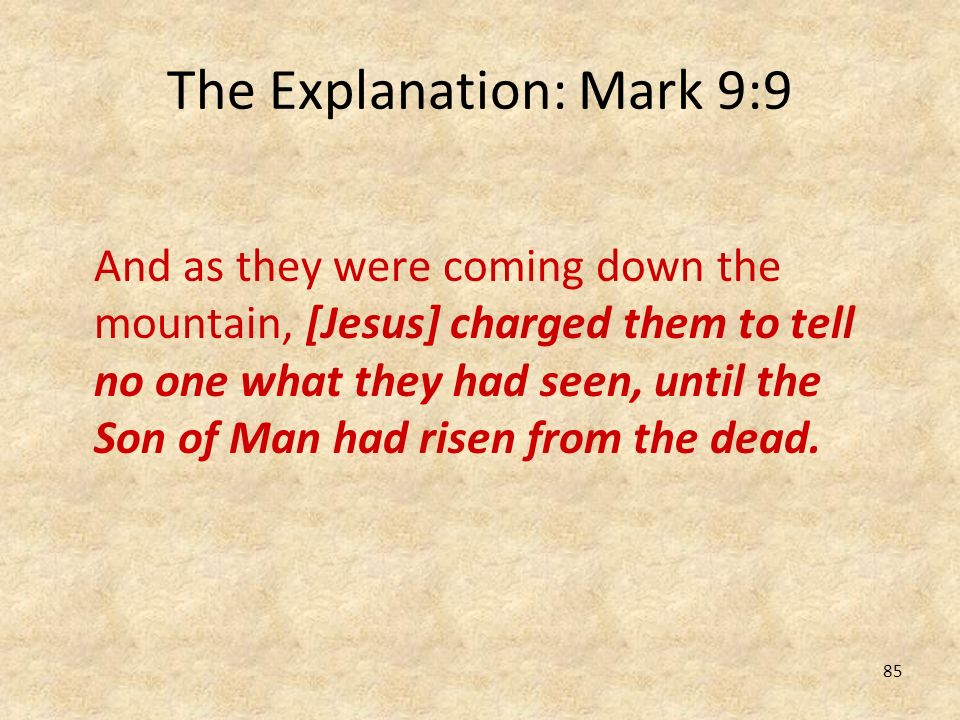 85 The Explanation: Mark 9:9 And as they were coming down the mountain, [Jesus] charged them to tell no one what they had seen, until the Son of Man h
