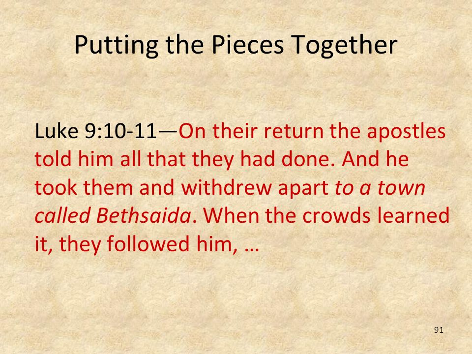 91 Putting the Pieces Together Luke 9:10-11On their return the apostles told him all that they had done. And he took them and withdrew apart to a town
