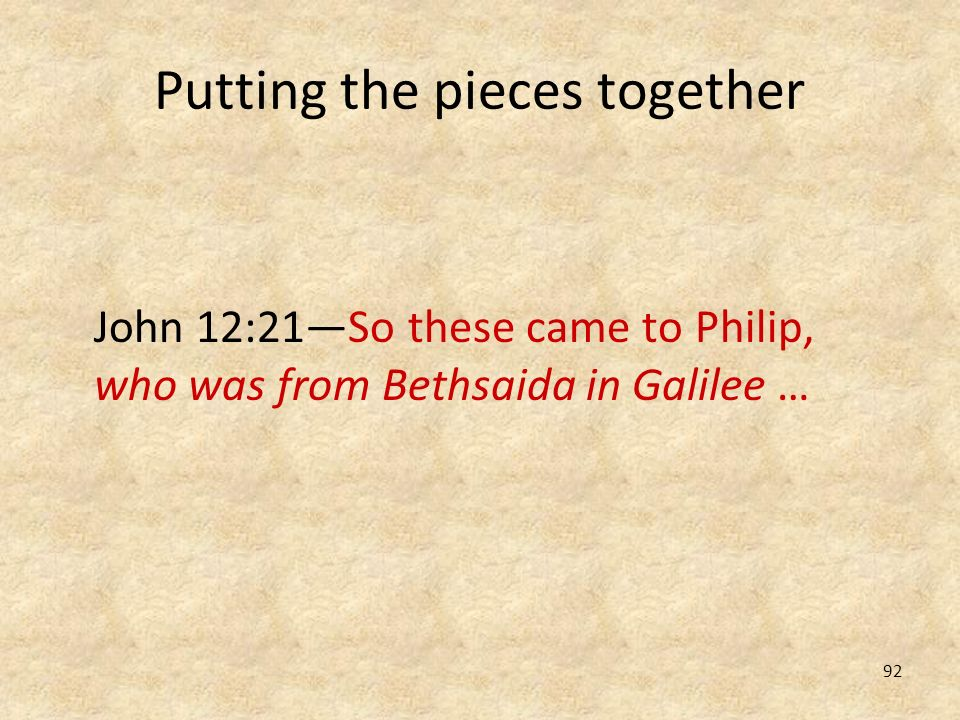 92 Putting the pieces together John 12:21So these came to Philip, who was from Bethsaida in Galilee …