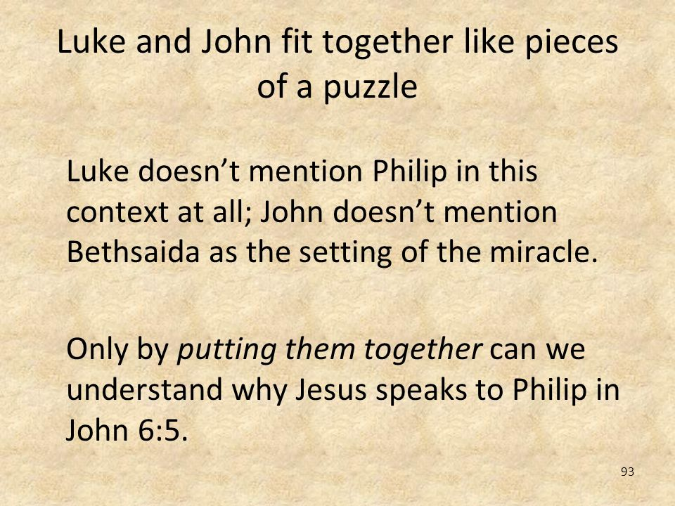 93 Luke and John fit together like pieces of a puzzle Luke doesnt mention Philip in this context at all; John doesnt mention Bethsaida as the setting