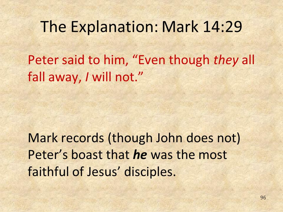 96 The Explanation: Mark 14:29 Peter said to him, Even though they all fall away, I will not. Mark records (though John does not) Peters boast that he