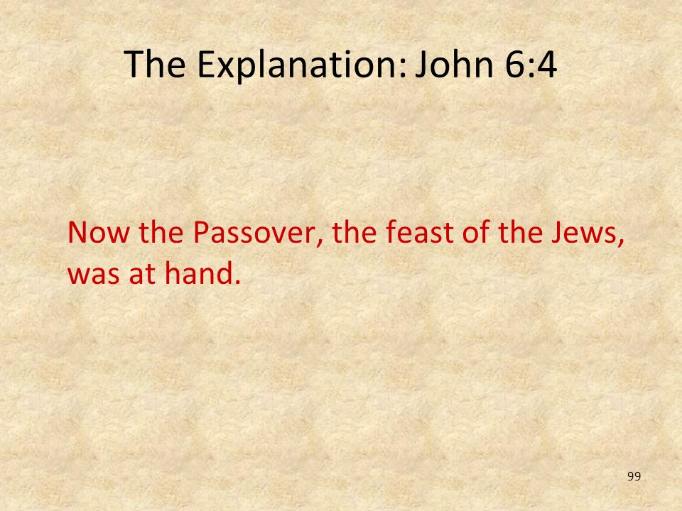99 The Explanation: John 6:4 Now the Passover, the feast of the Jews, was at hand.
