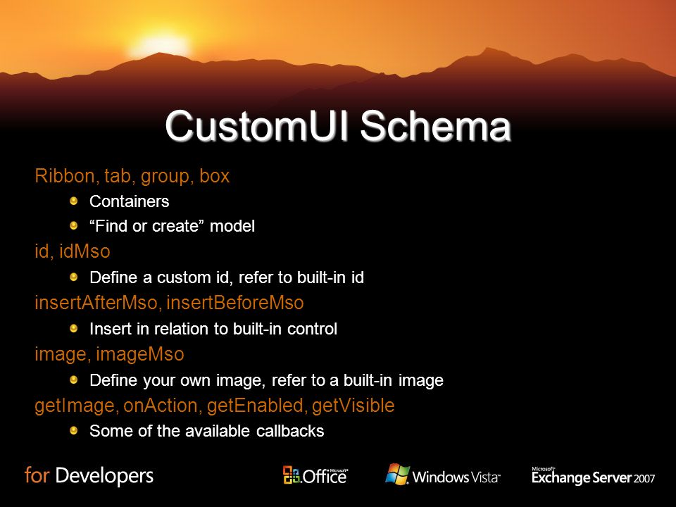CustomUI Schema Ribbon, tab, group, box Containers Find or create model id, idMso Define a custom id, refer to built-in id insertAfterMso, insertBefor