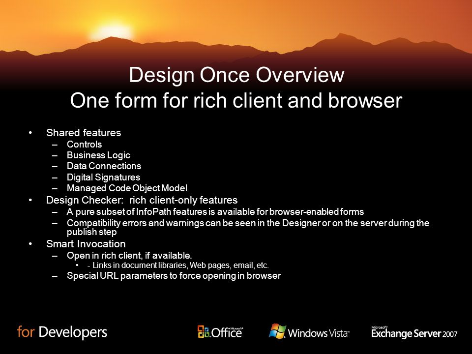 Design Once Overview One form for rich client and browser Shared features –Controls –Business Logic –Data Connections –Digital Signatures –Managed Cod
