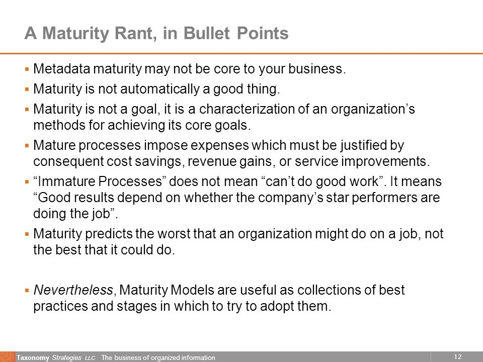 12 Taxonomy Strategies LLC The business of organized information A Maturity Rant, in Bullet Points Metadata maturity may not be core to your business.