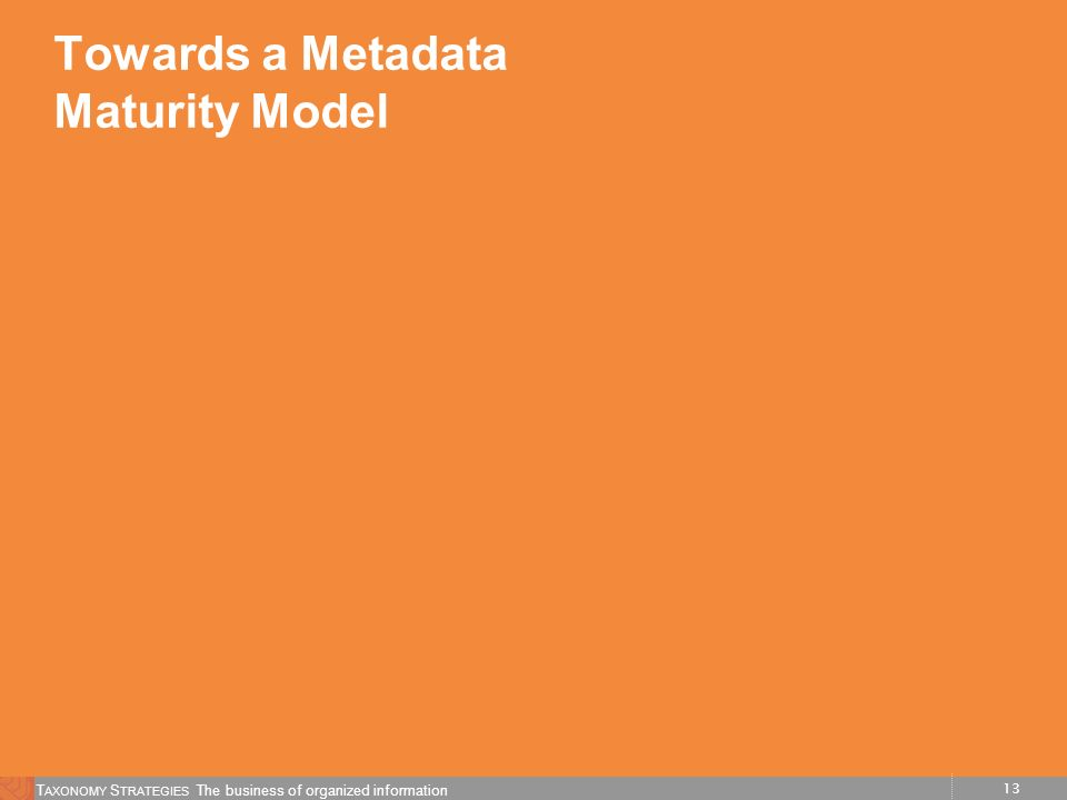 13 T AXONOMY S TRATEGIES The business of organized information Towards a Metadata Maturity Model