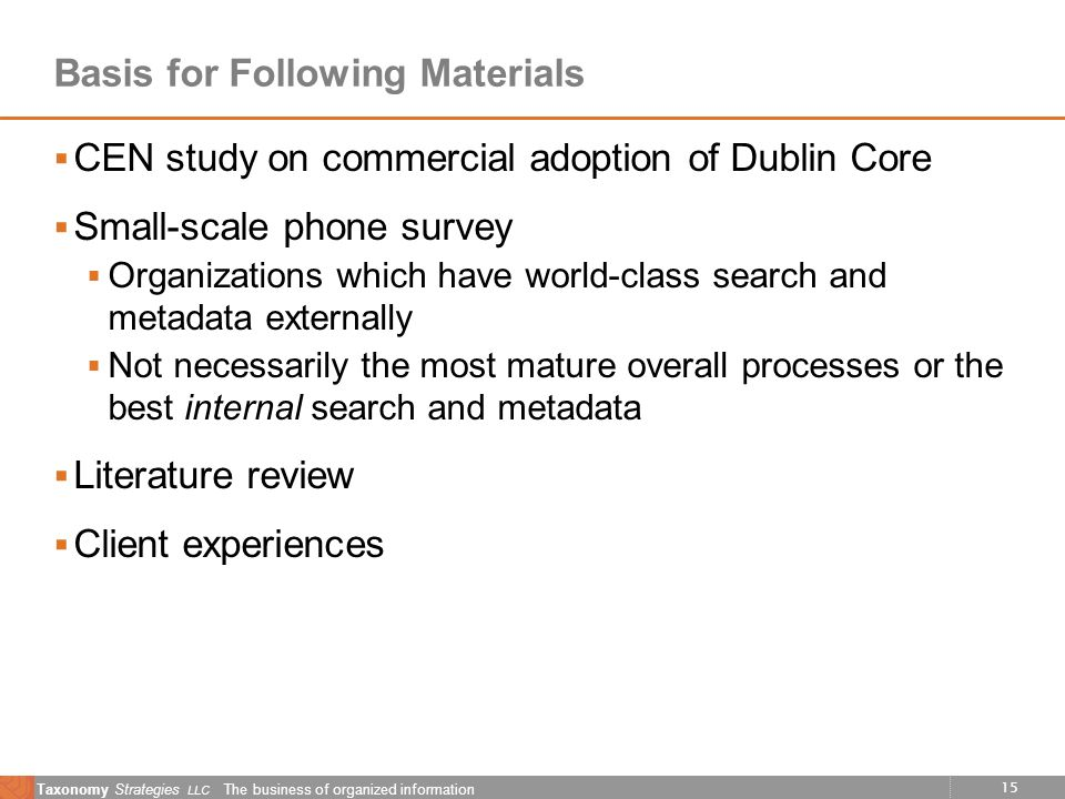 15 Taxonomy Strategies LLC The business of organized information Basis for Following Materials CEN study on commercial adoption of Dublin Core Small-scale phone survey Organizations which have world-class search and metadata externally Not necessarily the most mature overall processes or the best internal search and metadata Literature review Client experiences