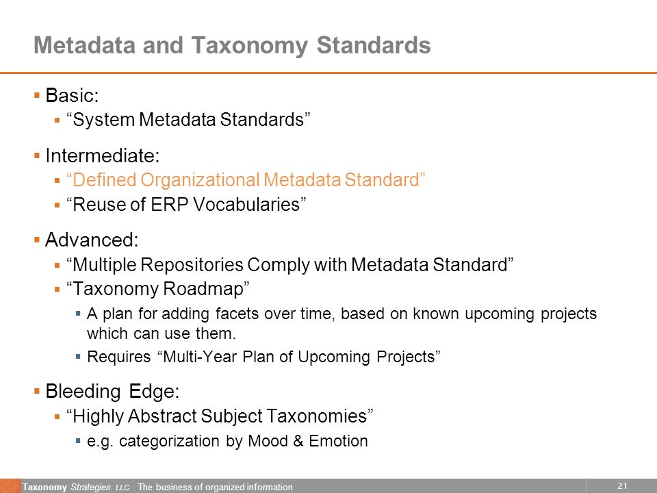 21 Taxonomy Strategies LLC The business of organized information Metadata and Taxonomy Standards Basic: System Metadata Standards Intermediate: Defined Organizational Metadata Standard Reuse of ERP Vocabularies Advanced: Multiple Repositories Comply with Metadata Standard Taxonomy Roadmap A plan for adding facets over time, based on known upcoming projects which can use them.