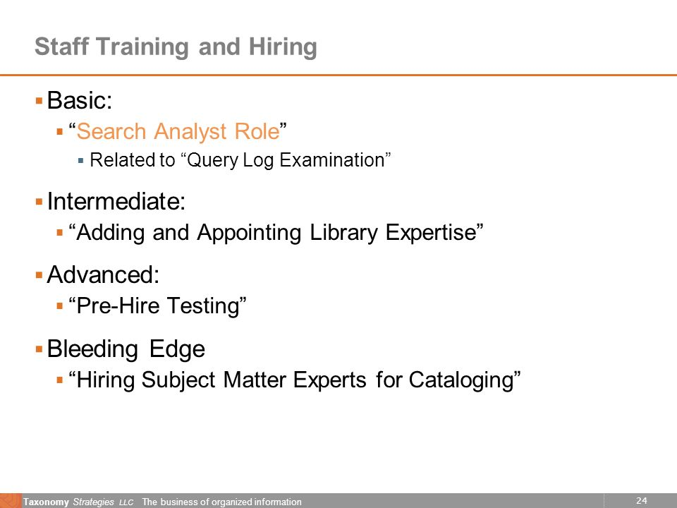 24 Taxonomy Strategies LLC The business of organized information Staff Training and Hiring Basic: Search Analyst Role Related to Query Log Examination Intermediate: Adding and Appointing Library Expertise Advanced: Pre-Hire Testing Bleeding Edge Hiring Subject Matter Experts for Cataloging
