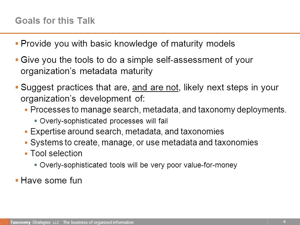 4 Taxonomy Strategies LLC The business of organized information Goals for this Talk Provide you with basic knowledge of maturity models Give you the tools to do a simple self-assessment of your organizations metadata maturity Suggest practices that are, and are not, likely next steps in your organizations development of: Processes to manage search, metadata, and taxonomy deployments.