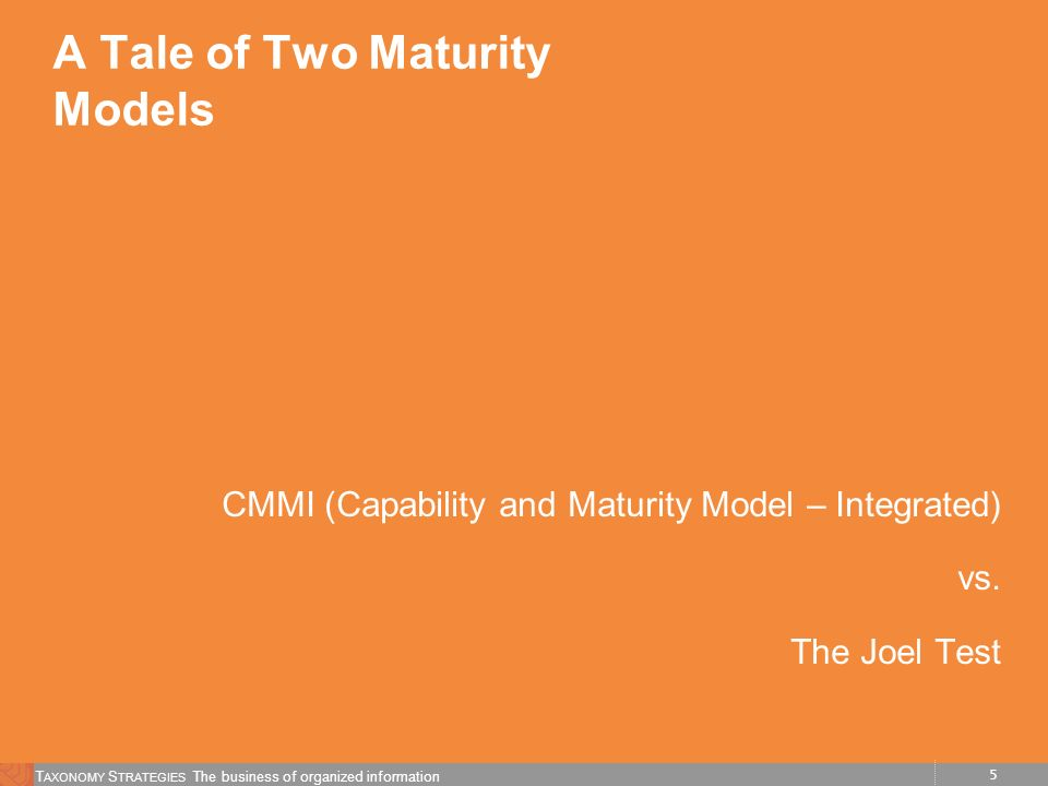 5 T AXONOMY S TRATEGIES The business of organized information A Tale of Two Maturity Models CMMI (Capability and Maturity Model – Integrated) vs.