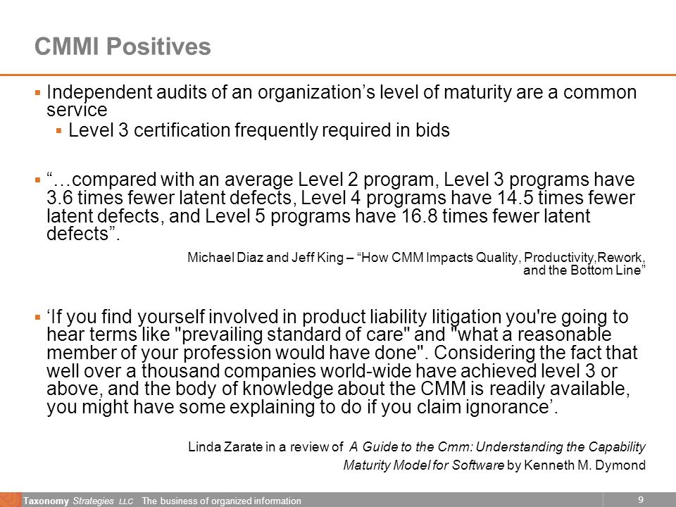 9 Taxonomy Strategies LLC The business of organized information CMMI Positives Independent audits of an organizations level of maturity are a common service Level 3 certification frequently required in bids …compared with an average Level 2 program, Level 3 programs have 3.6 times fewer latent defects, Level 4 programs have 14.5 times fewer latent defects, and Level 5 programs have 16.8 times fewer latent defects.