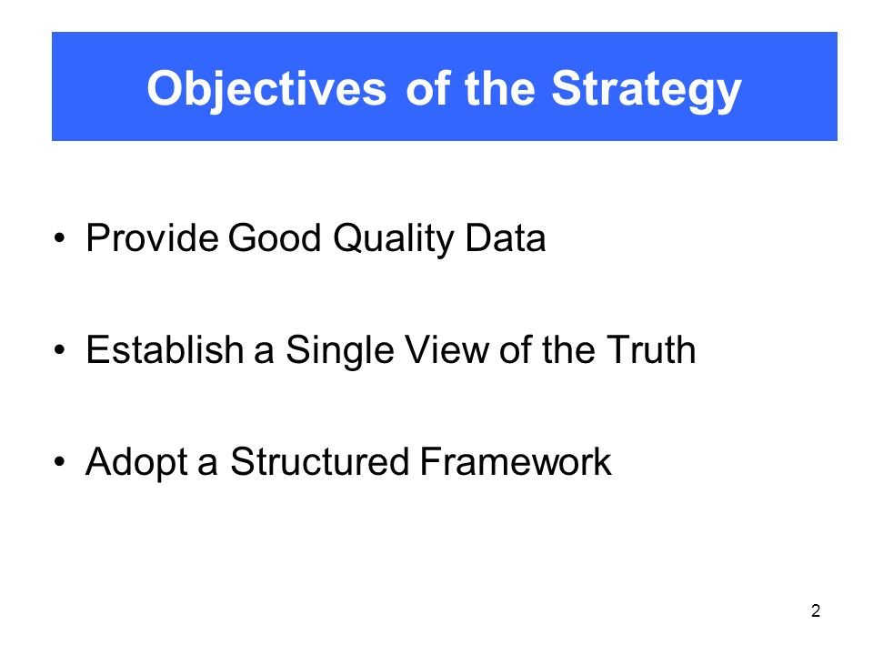 2 Provide Good Quality Data Establish a Single View of the Truth Adopt a Structured Framework Objectives of the Strategy