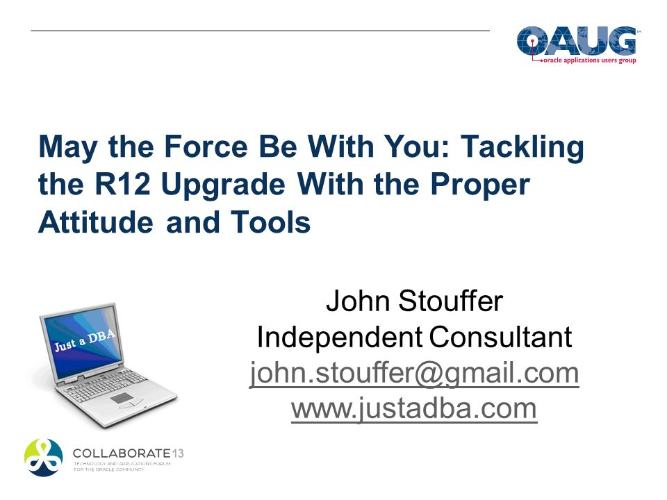 May the Force Be With You: Tackling the R12 Upgrade With the Proper Attitude and Tools John Stouffer Independent Consultant john.stouffer@gmail.com ww