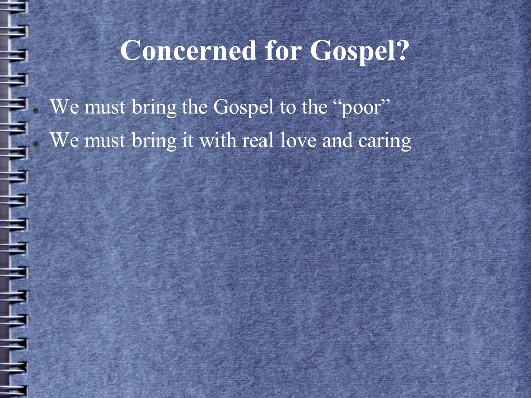 Concerned for Gospel? We must bring the Gospel to the poor We must bring it with real love and caring