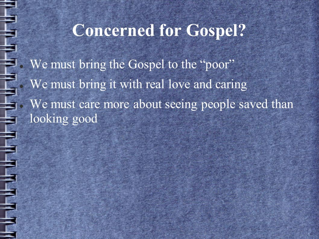 Concerned for Gospel? We must bring the Gospel to the poor We must bring it with real love and caring We must care more about seeing people saved than
