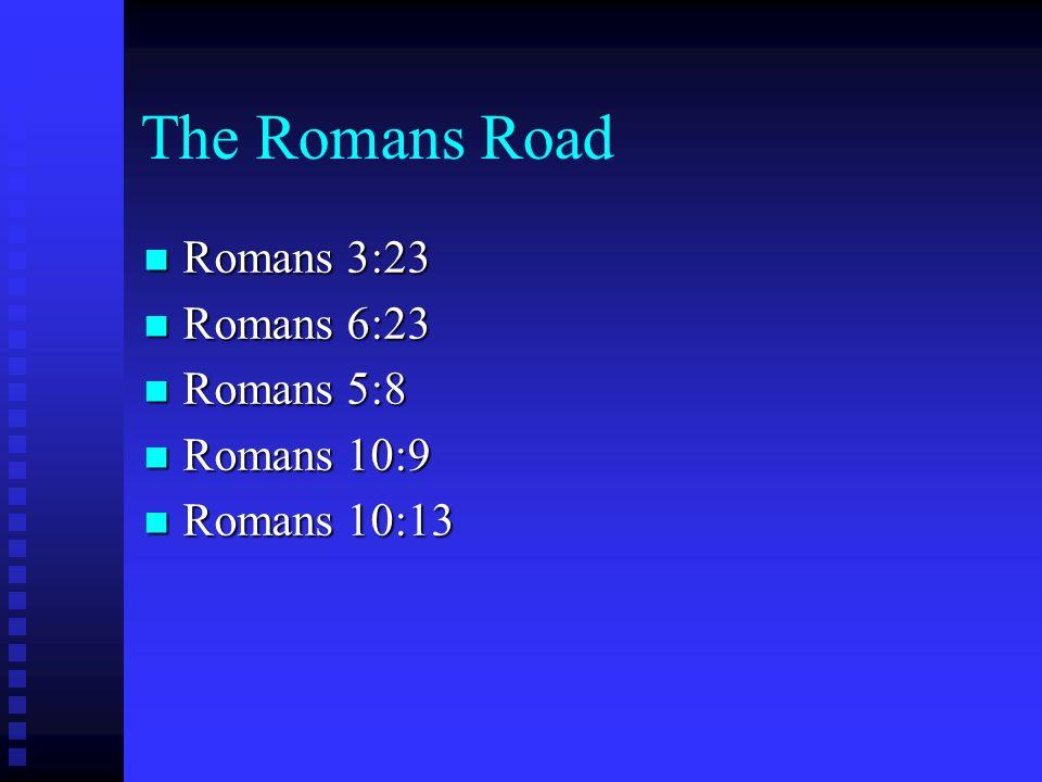The Romans Road Romans 3:23 Romans 3:23 Romans 6:23 Romans 6:23 Romans 5:8 Romans 5:8 Romans 10:9 Romans 10:9 Romans 10:13 Romans 10:13