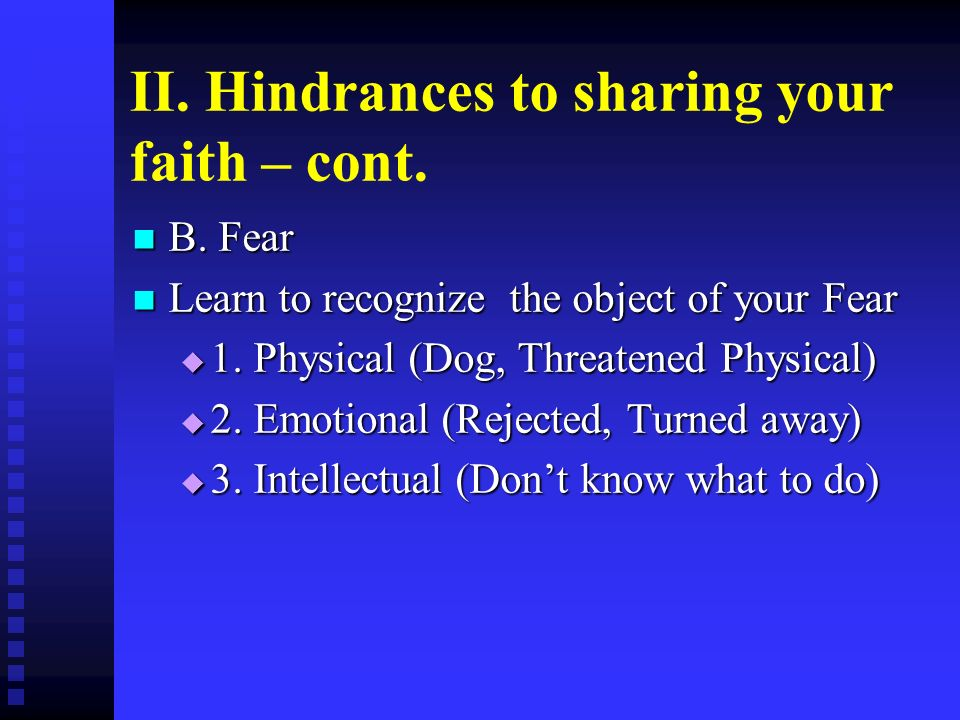 II. Hindrances to sharing your faith – cont. B. Fear B. Fear Learn to recognize the object of your Fear Learn to recognize the object of your Fear 1.