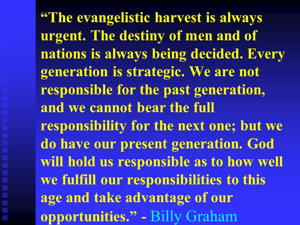 The evangelistic harvest is always urgent. The destiny of men and of nations is always being decided. Every generation is strategic. We are not respon