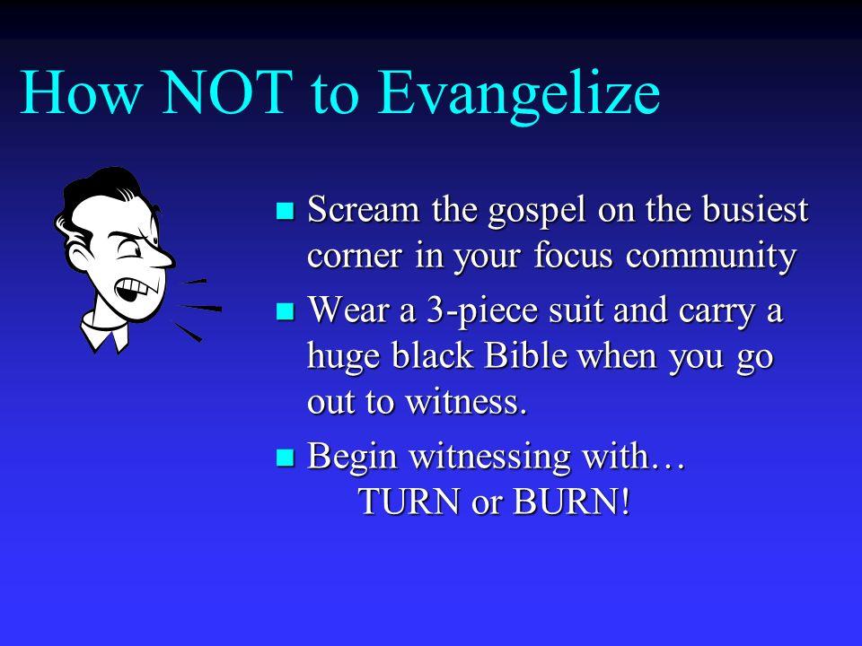 How NOT to Evangelize Scream the gospel on the busiest corner in your focus community Scream the gospel on the busiest corner in your focus community