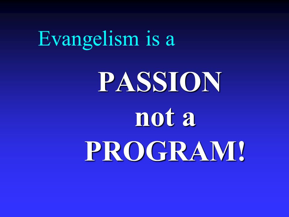 Evangelism is a PASSION not a PROGRAM!