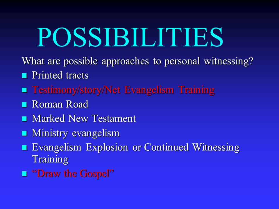 POSSIBILITIES What are possible approaches to personal witnessing? Printed tracts Printed tracts Testimony/story/Net Evangelism Training Testimony/sto