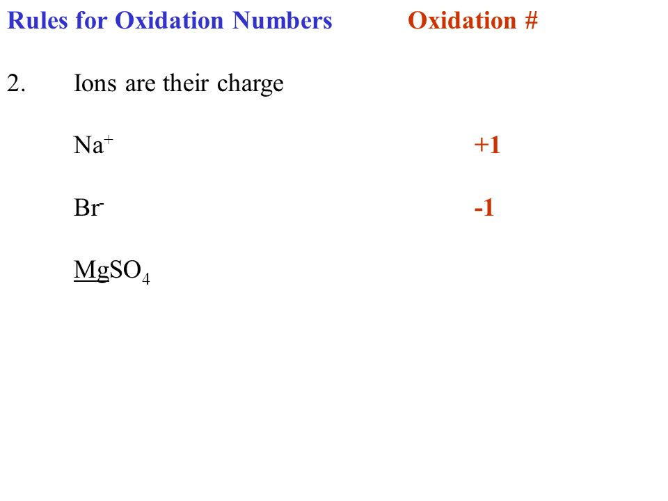 Rules for Oxidation NumbersOxidation # 2.Ions are their charge Na + +1 Br - -1 MgSO 4