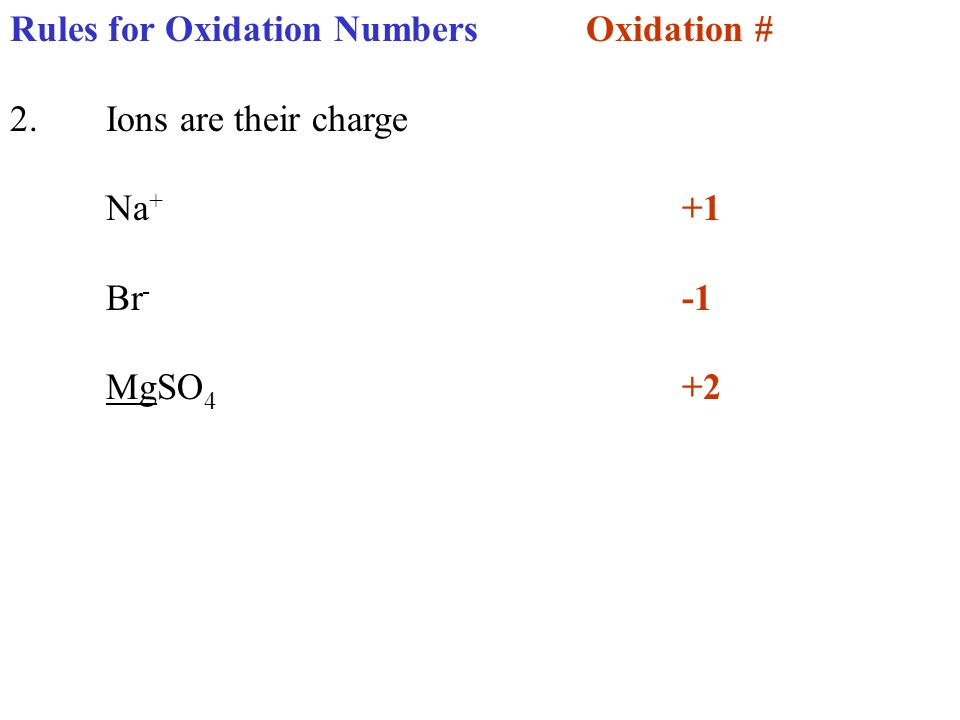 Rules for Oxidation NumbersOxidation # 2.Ions are their charge Na + +1 Br - -1 MgSO 4 +2