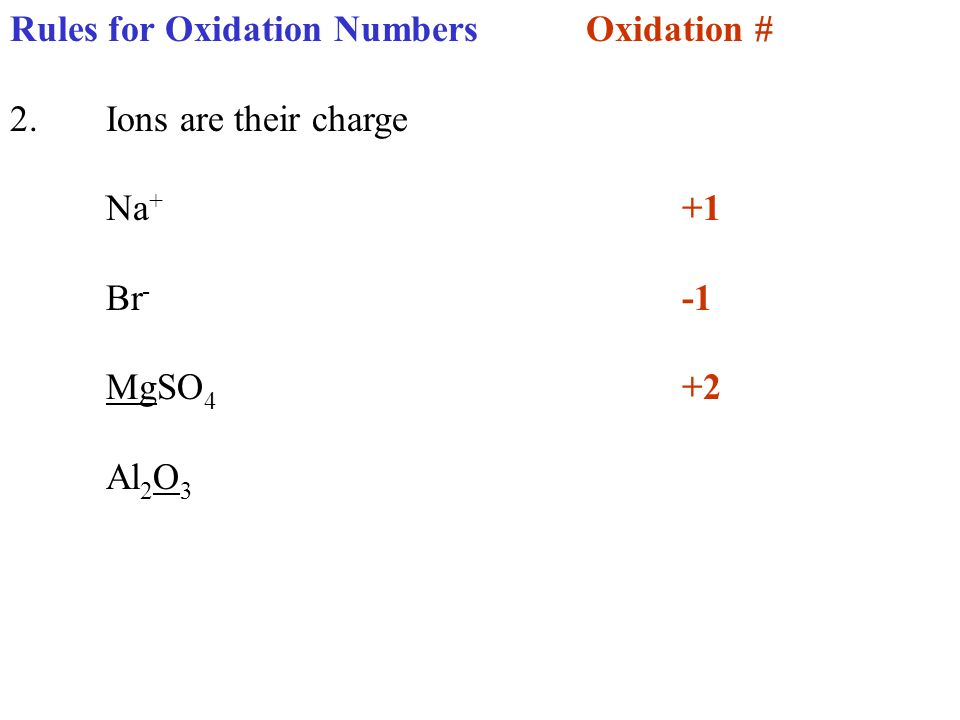 Rules for Oxidation NumbersOxidation # 2.Ions are their charge Na + +1 Br - -1 MgSO 4 +2 Al 2 O 3