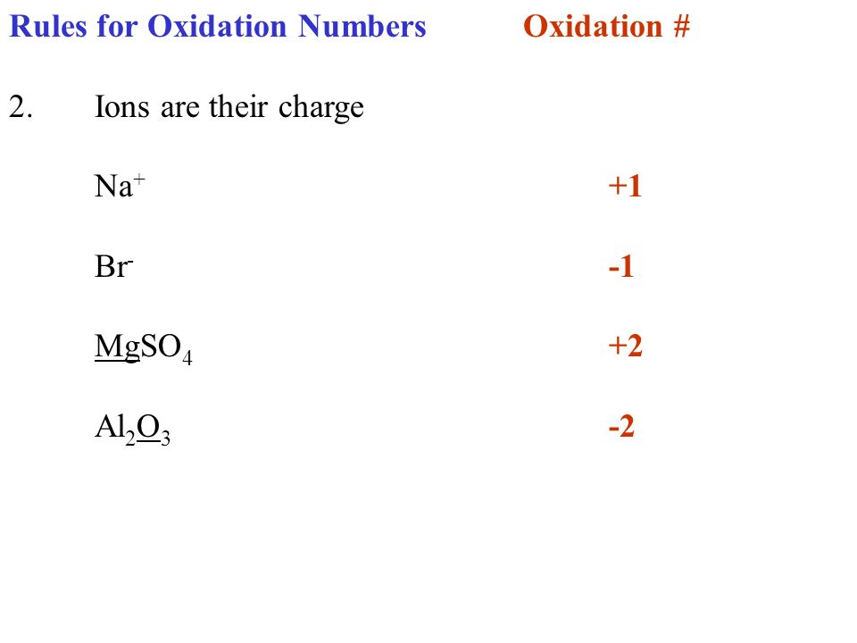 Rules for Oxidation NumbersOxidation # 2.Ions are their charge Na + +1 Br - -1 MgSO 4 +2 Al 2 O 3 -2